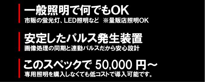 一般照明で何でもOK 市販の蛍光灯、LED照明など※量販店照明OK  安定したパルス発生装置 画像処理の同期と連動パルスだから安心設計  このスペックで50,000円(5万円) 専用照明を購入しなくても低コストで導入可能です。